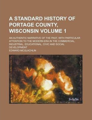 A Standard History of Portage County, Wisconsin; An Authentic Narrative of the Past, with Particular Attention to the Modern Era in the Commercial, Industrial, Educational, Civic and Social Development Volume 1