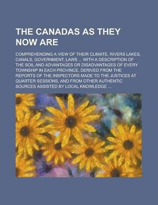 The Canadas as They Now Are; Comprehending a View of Their Climate, Rivers Lakes, Canals, Government, Laws ... with a Description of the Soil and Advantages or Disadvantages of Every Township in Each Province, Derived from the Reports of
