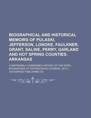 Biographical and Historical Memoirs of Pulaski, Jefferson, Lonoke, Faulkner, Grant, Saline, Perry, Garland and Hot Spring Counties, Arkansas; Comprising a Condensed History of the State... Biographies of Distinguished Citizens...[Etc.]