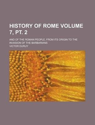 History of Rome; And of the Roman People, from Its Origin to the Invasion of the Barbarians Volume 7, PT. 2