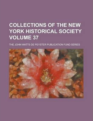 Collections of the New York Historical Society; The John Watts de Peyster Publication Fund Series Volume 37