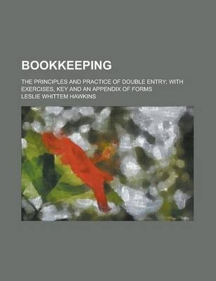 Bookkeeping; The Principles and Practice of Double Entry; With Exercises, Key and an Appendix of Forms
