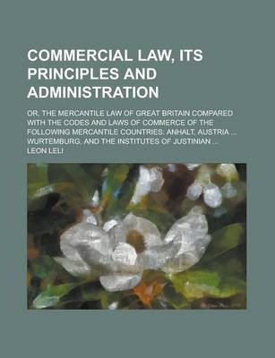 Commercial Law, Its Principles and Administration; Or, the Mercantile Law of Great Britain Compared with the Codes and Laws of Commerce of the Following Mercantile Countries
