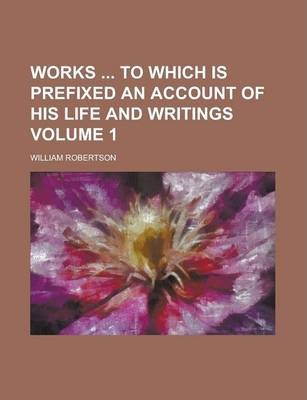 Works to Which Is Prefixed an Account of His Life and Writings Volume 1