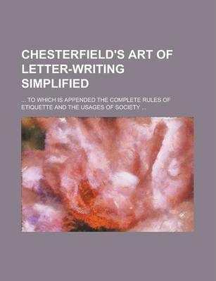 Chesterfield's Art of Letter-Writing Simplified; ... to Which Is Appended the Complete Rules of Etiquette and the Usages of Society ...