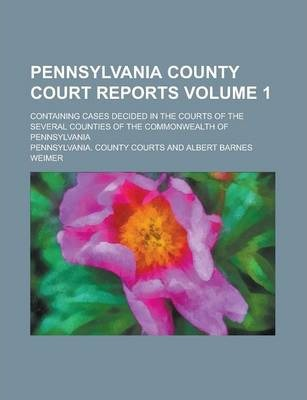 Pennsylvania County Court Reports; Containing Cases Decided in the Courts of the Several Counties of the Commonwealth of Pennsylvania Volume 1