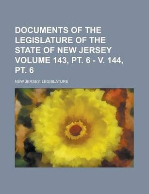 Documents of the Legislature of the State of New Jersey Volume 143, PT. 6 - V. 144, PT. 6