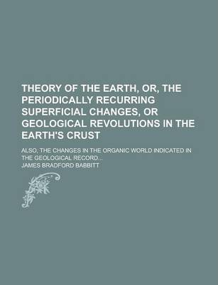 Theory of the Earth, Or, the Periodically Recurring Superficial Changes, or Geological Revolutions in the Earth's Crust; Also, the Changes in the Organic World Indicated in the Geological Record...