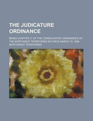 The Judicature Ordinance; Being Chapter 21 of the Consolidated Ordinances of the Northwest Territories in Force March 15, 1899
