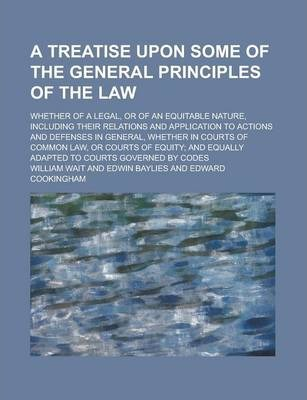 A Treatise Upon Some of the General Principles of the Law; Whether of a Legal, or of an Equitable Nature, Including Their Relations and Application to Actions and Defenses in General, Whether in Courts of Common Law, or Courts of Volume 1