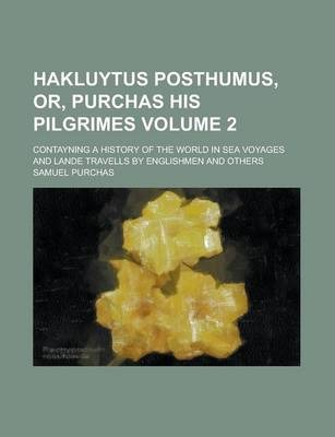 Hakluytus Posthumus, Or, Purchas His Pilgrimes; Contayning a History of the World in Sea Voyages and Lande Travells by Englishmen and Others Volume 2