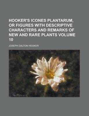 Hooker's Icones Plantarum, or Figures with Descriptive Characters and Remarks of New and Rare Plants Volume 10