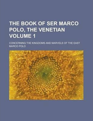 The Book of Ser Marco Polo, the Venetian; Concerning the Kingdoms and Marvels of the East Volume 1