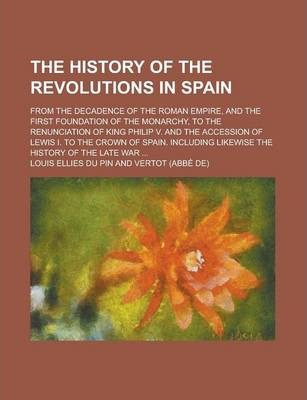 The History of the Revolutions in Spain; From the Decadence of the Roman Empire, and the First Foundation of the Monarchy, to the Renunciation of King Philip V. and the Accession of Lewis I. to the Crown of Spain. Including Likewise the