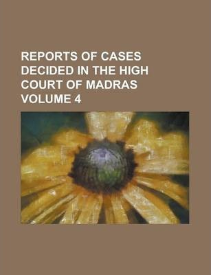 Reports of Cases Decided in the High Court of Madras Volume 4