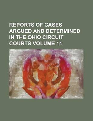 Reports of Cases Argued and Determined in the Ohio Circuit Courts Volume 14