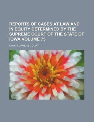 Reports of Cases at Law and in Equity Determined by the Supreme Court of the State of Iowa Volume 75