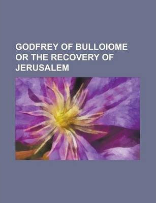 Godfrey of Bulloiome or the Recovery of Jerusalem