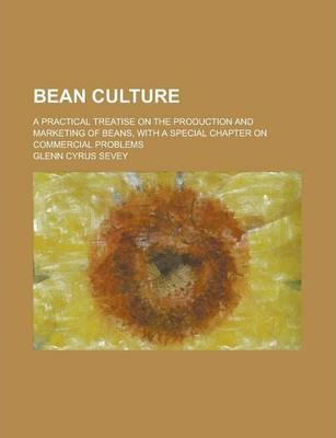 Bean Culture; A Practical Treatise on the Production and Marketing of Beans, with a Special Chapter on Commercial Problems