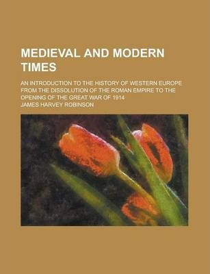 Medieval and Modern Times; An Introduction to the History of Western Europe from the Dissolution of the Roman Empire to the Opening of the Great War of 1914