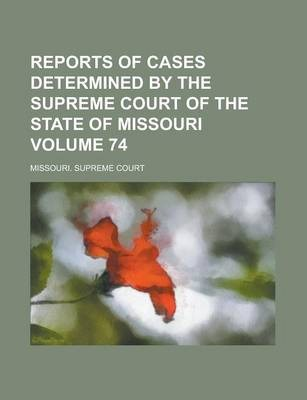 Reports of Cases Determined by the Supreme Court of the State of Missouri Volume 74