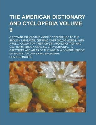 The American Dictionary and Cyclopedia; A New and Exhaustive Work of Reference to the English Language, Defining Over 250,000 Words, with a Full Account of Their Origin, Pronunciation and Use, Comprising a General Encyclopedia Volume 9