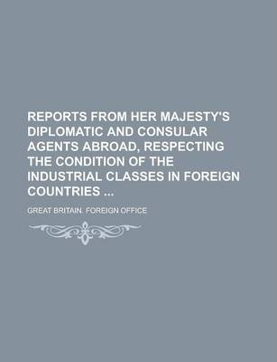 Reports from Her Majesty's Diplomatic and Consular Agents Abroad, Respecting the Condition of the Industrial Classes in Foreign Countries