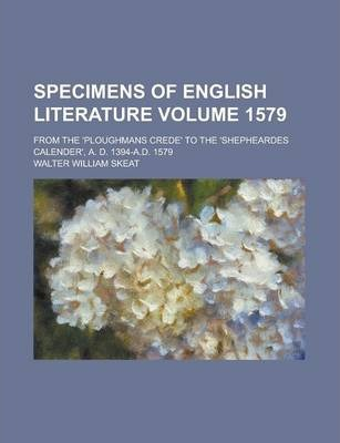 Specimens of English Literature; From the 'Ploughmans Crede' to the 'Shepheardes Calender', A. D. 1394-A.D. 1579 Volume 1579