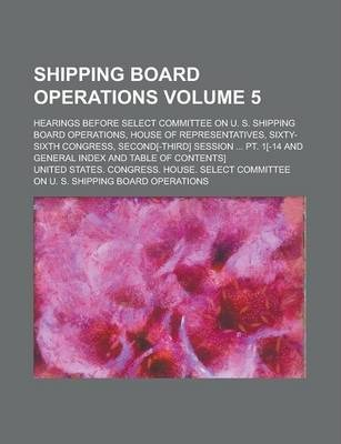 Shipping Board Operations; Hearings Before Select Committee on U. S. Shipping Board Operations, House of Representatives, Sixty-Sixth Congress, Second[-Third] Session ... PT. 1[-14 and General Index and Table of Contents] Volume 5