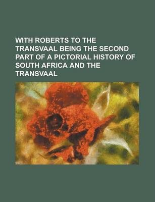 With Roberts to the Transvaal Being the Second Part of a Pictorial History of South Africa and the Transvaal