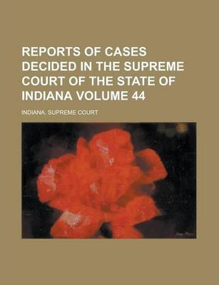 Reports of Cases Decided in the Supreme Court of the State of Indiana Volume 44