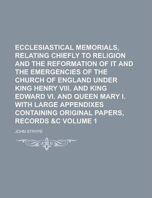 Ecclesiastical Memorials, Relating Chiefly to Religion and the Reformation of It and the Emergencies of the Church of England Under King Henry VIII. and King Edward VI. and Queen Mary I. with Large Appendixes Containing Original Volume 1