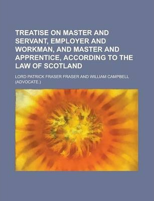Treatise on Master and Servant, Employer and Workman, and Master and Apprentice, According to the Law of Scotland