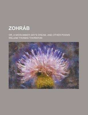 Zohrab; Or, a Midsummer Day's Dream, and Other Poems