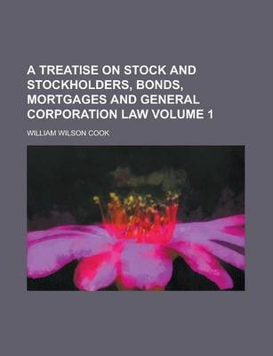 A Treatise on Stock and Stockholders, Bonds, Mortgages and General Corporation Law Volume 1
