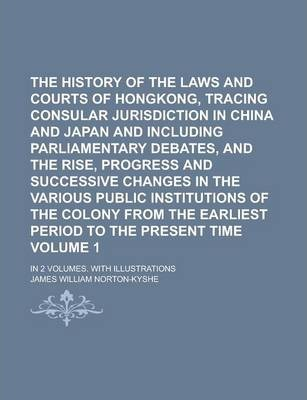 The History of the Laws and Courts of Hongkong, Tracing Consular Jurisdiction in China and Japan and Including Parliamentary Debates, and the Rise, Progress and Successive Changes in the Various Public Institutions of the Colony Volume 1