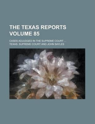 The Texas Reports; Cases Adjudged in the Supreme Court ... Volume 85