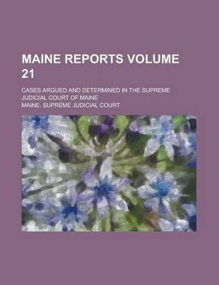 Maine Reports; Cases Argued and Determined in the Supreme Judicial Court of Maine Volume 21