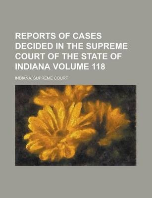 Reports of Cases Decided in the Supreme Court of the State of Indiana Volume 118