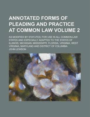 Annotated Forms of Pleading and Practice at Common Law; As Modified by Statutes; For Use in All Common-Law States and Especially Adapted to the States of Illinois, Michigan, Mississippi. Florida, Virginia, West Virginia, Maryland Volume 2