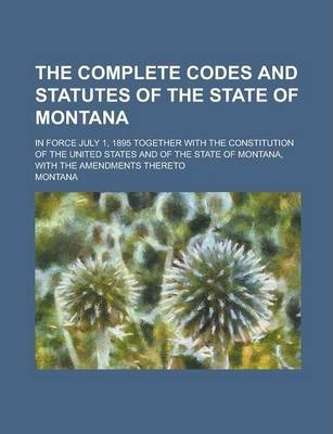 The Complete Codes and Statutes of the State of Montana; In Force July 1, 1895 Together with the Constitution of the United States and of the State of
