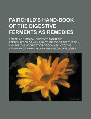 Fairchild's Hand-Book of the Digestive Ferments as Remedies; Per Se, as Surgical Solvents and in the Peptonisation of Milk and Other Foods for the Sick, and for the Modification of Cows' Milk to the Standard of Human Milk by the Fairchild