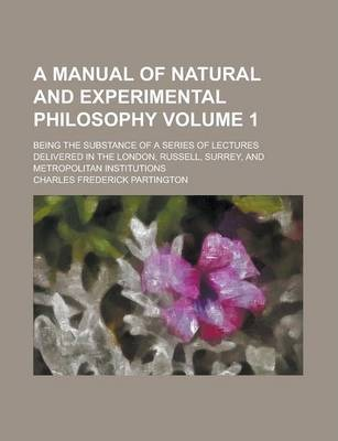 A Manual of Natural and Experimental Philosophy; Being the Substance of a Series of Lectures Delivered in the London, Russell, Surrey, and Metropolitan Institutions Volume 1