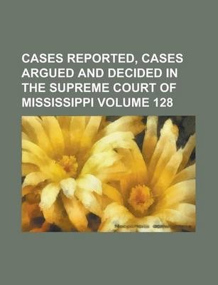 Cases Reported, Cases Argued and Decided in the Supreme Court of Mississippi Volume 128