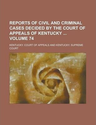 Reports of Civil and Criminal Cases Decided by the Court of Appeals of Kentucky Volume 74