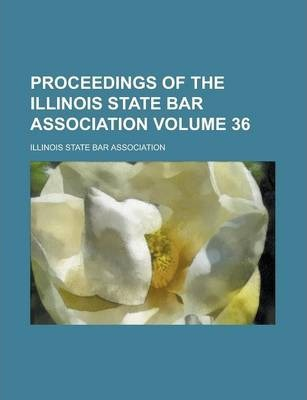 Proceedings of the Illinois State Bar Association Volume 36