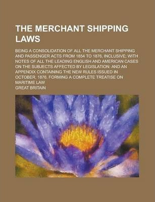 The Merchant Shipping Laws; Being a Consolidation of All the Merchant Shipping and Passenger Acts from 1854 to 1876, Inclusive; With Notes of All the Leading English and American Cases on the Subjects Affected by Legislation