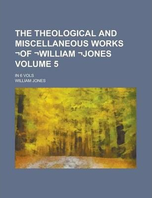 The Theological and Miscellaneous Works -Of -William -Jones; In 6 Vols Volume 5
