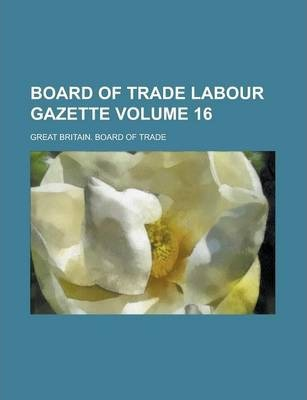 Board of Trade Labour Gazette Volume 16