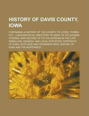 History of Davis County, Iowa; Containing a History of the County, Its Cities, Towns, Etc., a Biographical Directory of Many of Its Leading Citizens, War Record of Its Volunteers in the Late Rebellion, General and Local Statistics,
